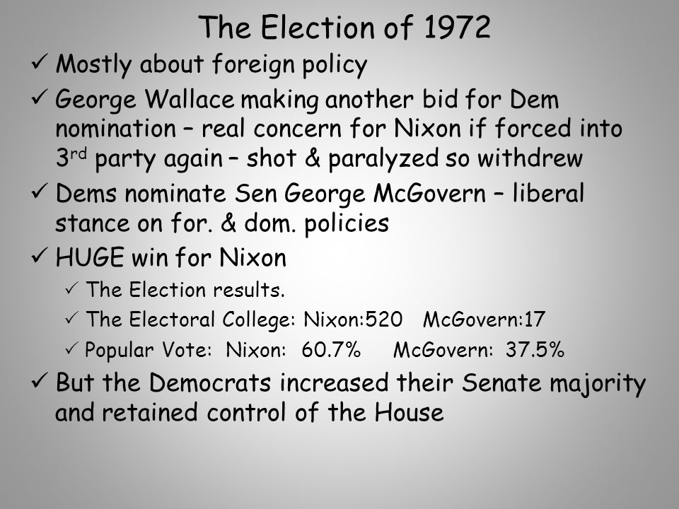 The Election of 1972 Mostly about foreign policy George Wallace making another bid for Dem nomination – real concern for Nixon if forced into 3 rd party again – shot & paralyzed so withdrew Dems nominate Sen George McGovern – liberal stance on for.