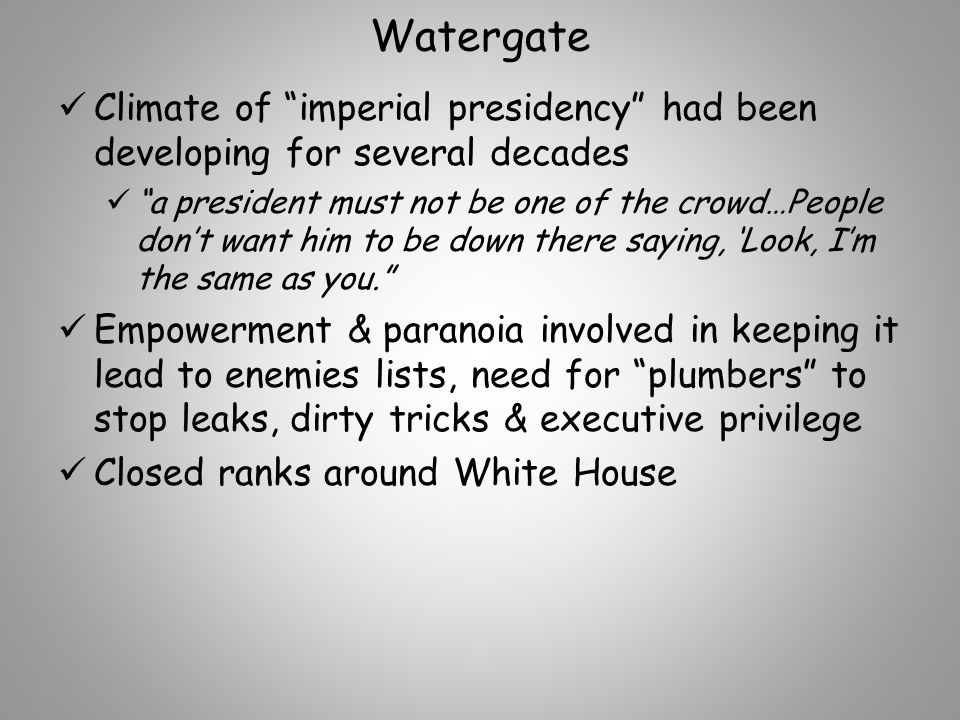 Watergate Climate of imperial presidency had been developing for several decades a president must not be one of the crowd…People don't want him to be down there saying, 'Look, I'm the same as you. Empowerment & paranoia involved in keeping it lead to enemies lists, need for plumbers to stop leaks, dirty tricks & executive privilege Closed ranks around White House