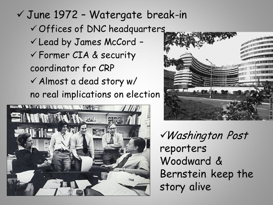 June 1972 – Watergate break-in Offices of DNC headquarters Lead by James McCord – Former CIA & security coordinator for CRP Almost a dead story w/ no real implications on election Washington Post reporters Woodward & Bernstein keep the story alive