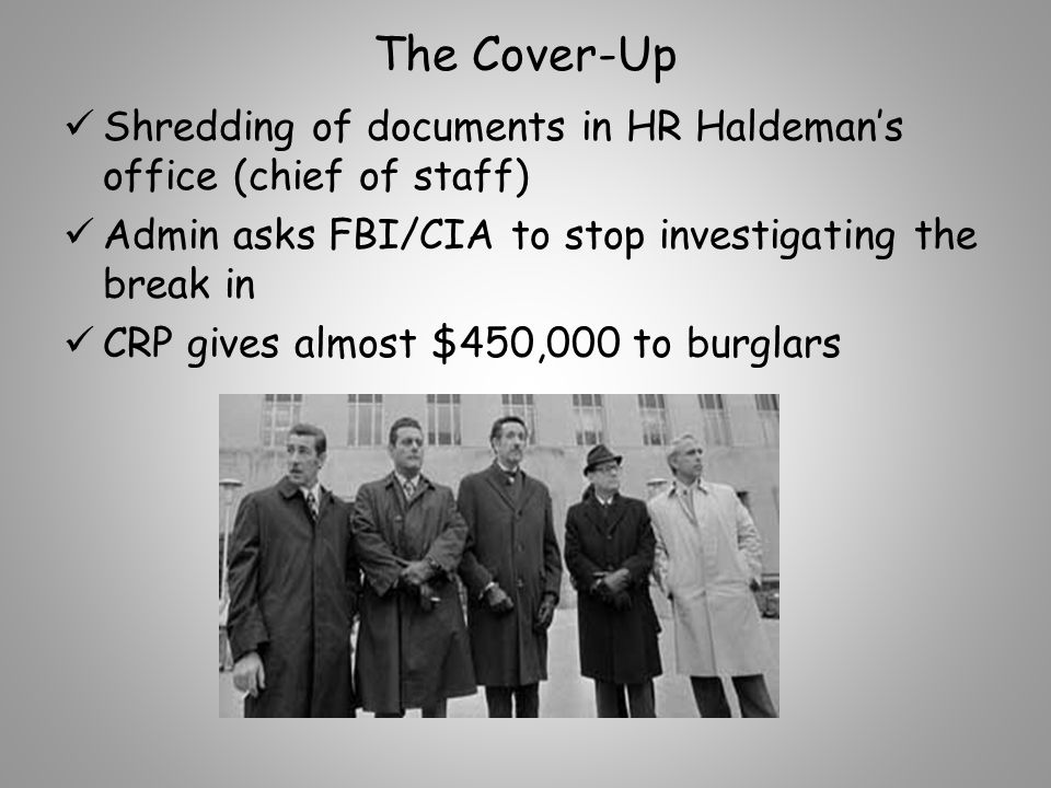 The Cover-Up Shredding of documents in HR Haldeman's office (chief of staff) Admin asks FBI/CIA to stop investigating the break in CRP gives almost $450,000 to burglars