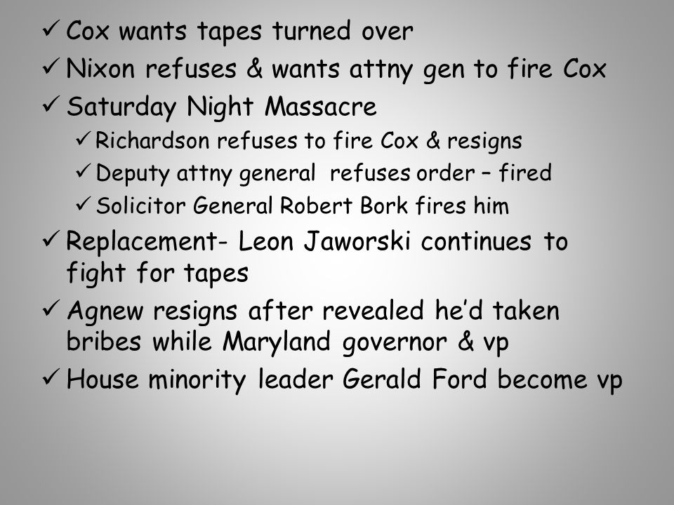 Cox wants tapes turned over Nixon refuses & wants attny gen to fire Cox Saturday Night Massacre Richardson refuses to fire Cox & resigns Deputy attny general refuses order – fired Solicitor General Robert Bork fires him Replacement- Leon Jaworski continues to fight for tapes Agnew resigns after revealed he'd taken bribes while Maryland governor & vp House minority leader Gerald Ford become vp