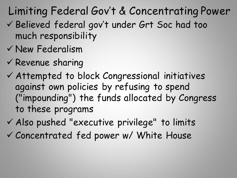Limiting Federal Gov't & Concentrating Power Believed federal gov't under Grt Soc had too much responsibility New Federalism Revenue sharing Attempted to block Congressional initiatives against own policies by refusing to spend ( impounding ) the funds allocated by Congress to these programs Also pushed executive privilege to limits Concentrated fed power w/ White House