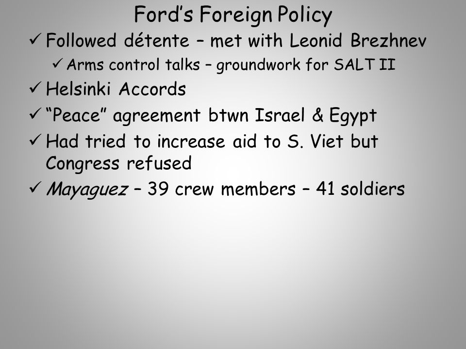 Ford's Foreign Policy Followed détente – met with Leonid Brezhnev Arms control talks – groundwork for SALT II Helsinki Accords Peace agreement btwn Israel & Egypt Had tried to increase aid to S.