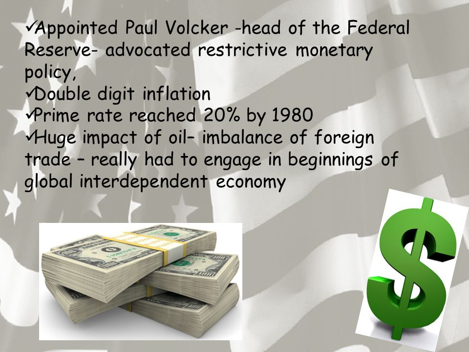 Appointed Paul Volcker -head of the Federal Reserve- advocated restrictive monetary policy, Double digit inflation Prime rate reached 20% by 1980 Huge impact of oil– imbalance of foreign trade – really had to engage in beginnings of global interdependent economy