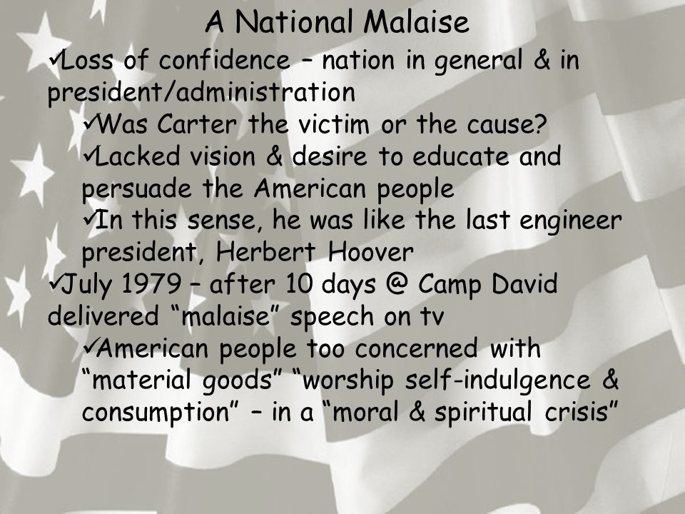 A National Malaise Loss of confidence – nation in general & in president/administration Was Carter the victim or the cause.