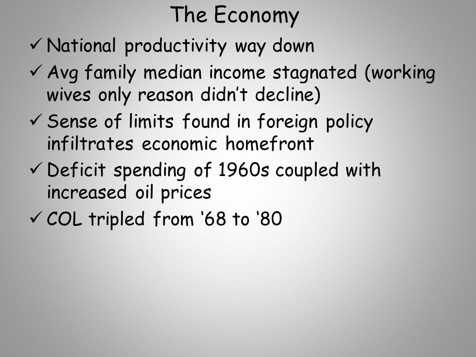 The Economy National productivity way down Avg family median income stagnated (working wives only reason didn't decline) Sense of limits found in foreign policy infiltrates economic homefront Deficit spending of 1960s coupled with increased oil prices COL tripled from '68 to '80