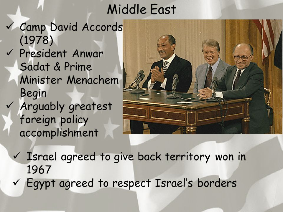 Middle East Camp David Accords (1978) President Anwar Sadat & Prime Minister Menachem Begin Arguably greatest foreign policy accomplishment Israel agreed to give back territory won in 1967 Egypt agreed to respect Israel's borders