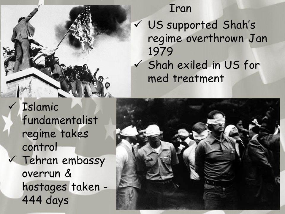 Iran US supported Shah's regime overthrown Jan 1979 Shah exiled in US for med treatment Islamic fundamentalist regime takes control Tehran embassy overrun & hostages taken - 444 days