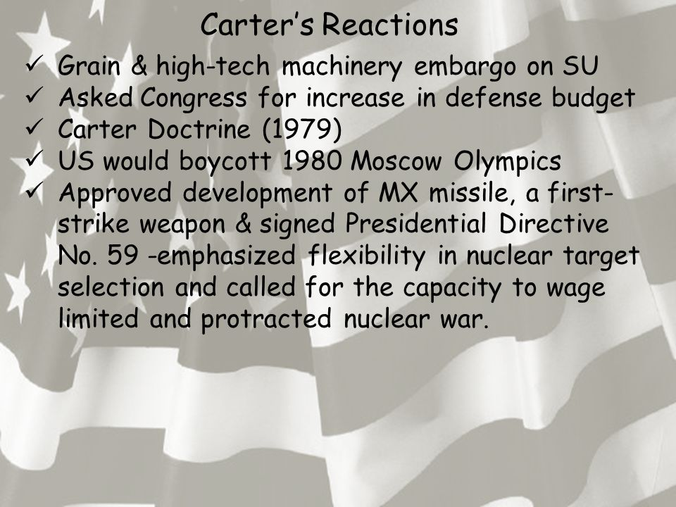 Carter's Reactions Grain & high-tech machinery embargo on SU Asked Congress for increase in defense budget Carter Doctrine (1979) US would boycott 1980 Moscow Olympics Approved development of MX missile, a first- strike weapon & signed Presidential Directive No.