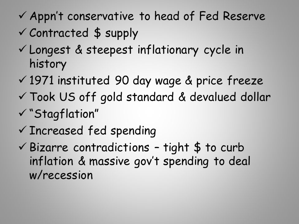 Appn't conservative to head of Fed Reserve Contracted $ supply Longest & steepest inflationary cycle in history 1971 instituted 90 day wage & price freeze Took US off gold standard & devalued dollar Stagflation Increased fed spending Bizarre contradictions – tight $ to curb inflation & massive gov't spending to deal w/recession