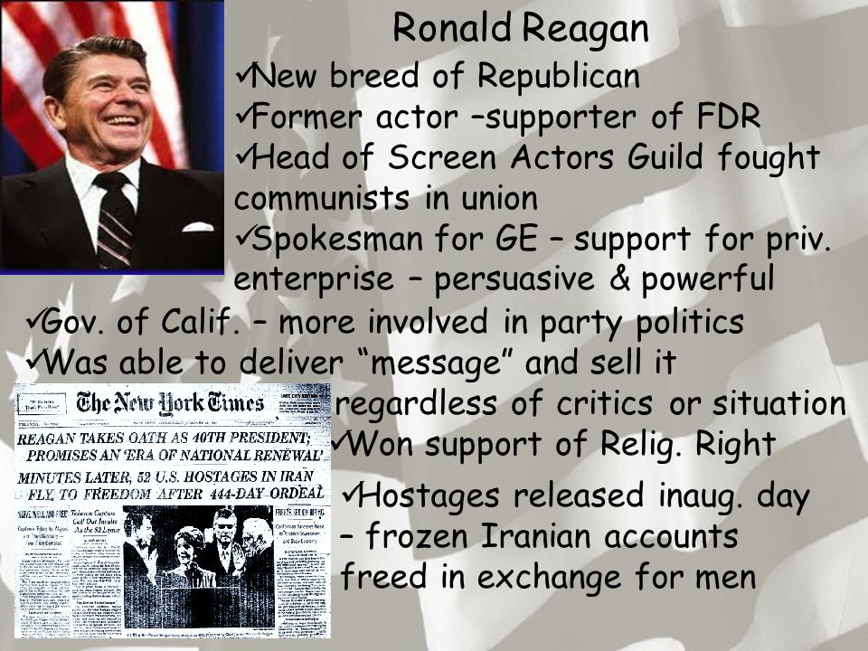 Ronald Reagan New breed of Republican Former actor –supporter of FDR Head of Screen Actors Guild fought communists in union Spokesman for GE – support for priv.