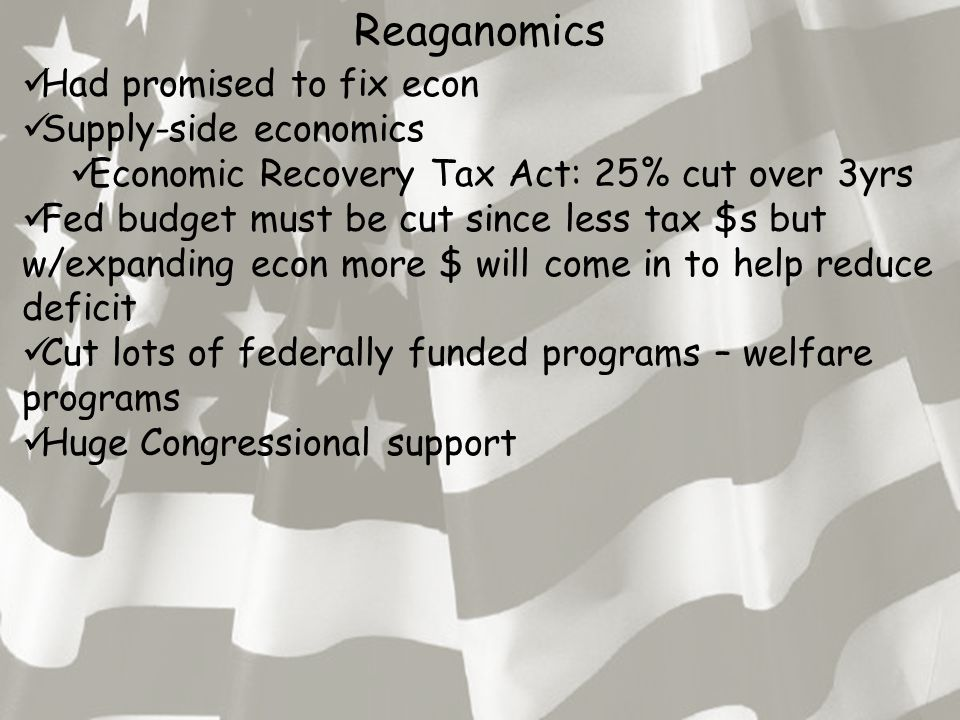 Reaganomics Had promised to fix econ Supply-side economics Economic Recovery Tax Act: 25% cut over 3yrs Fed budget must be cut since less tax $s but w/expanding econ more $ will come in to help reduce deficit Cut lots of federally funded programs – welfare programs Huge Congressional support