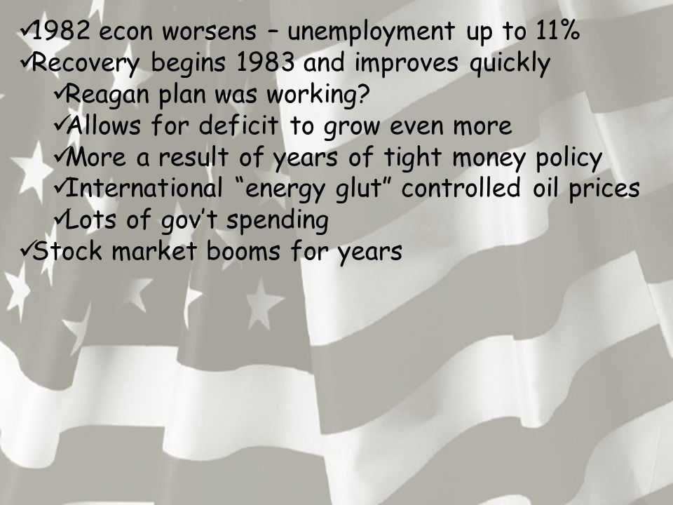 1982 econ worsens – unemployment up to 11% Recovery begins 1983 and improves quickly Reagan plan was working.