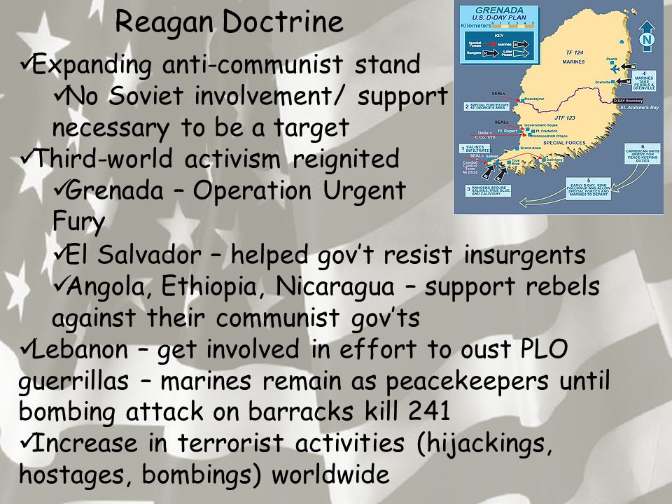 Reagan Doctrine Expanding anti-communist stand No Soviet involvement/ support necessary to be a target Third-world activism reignited Grenada – Operation Urgent Fury El Salvador – helped gov't resist insurgents Angola, Ethiopia, Nicaragua – support rebels against their communist gov'ts Lebanon – get involved in effort to oust PLO guerrillas – marines remain as peacekeepers until bombing attack on barracks kill 241 Increase in terrorist activities (hijackings, hostages, bombings) worldwide