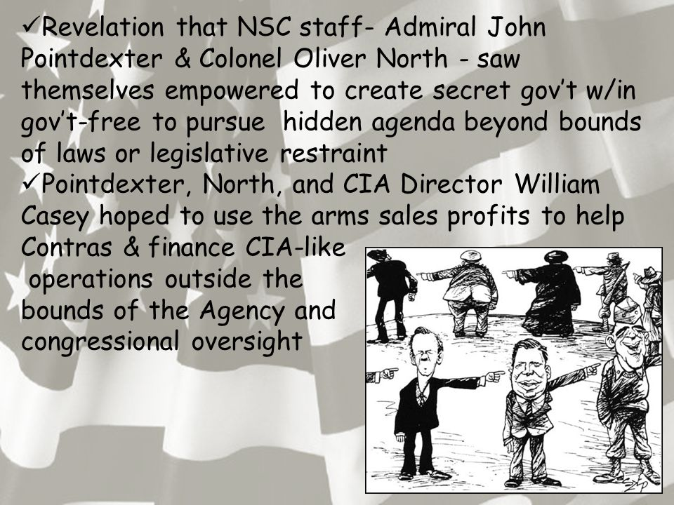 Revelation that NSC staff- Admiral John Pointdexter & Colonel Oliver North - saw themselves empowered to create secret gov't w/in gov't-free to pursue hidden agenda beyond bounds of laws or legislative restraint Pointdexter, North, and CIA Director William Casey hoped to use the arms sales profits to help Contras & finance CIA-like operations outside the bounds of the Agency and congressional oversight