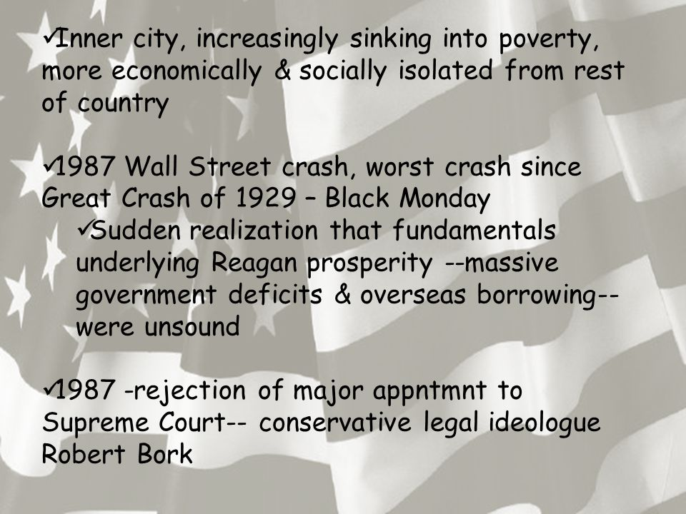 Inner city, increasingly sinking into poverty, more economically & socially isolated from rest of country 1987 Wall Street crash, worst crash since Great Crash of 1929 – Black Monday Sudden realization that fundamentals underlying Reagan prosperity --massive government deficits & overseas borrowing-- were unsound 1987 -rejection of major appntmnt to Supreme Court-- conservative legal ideologue Robert Bork