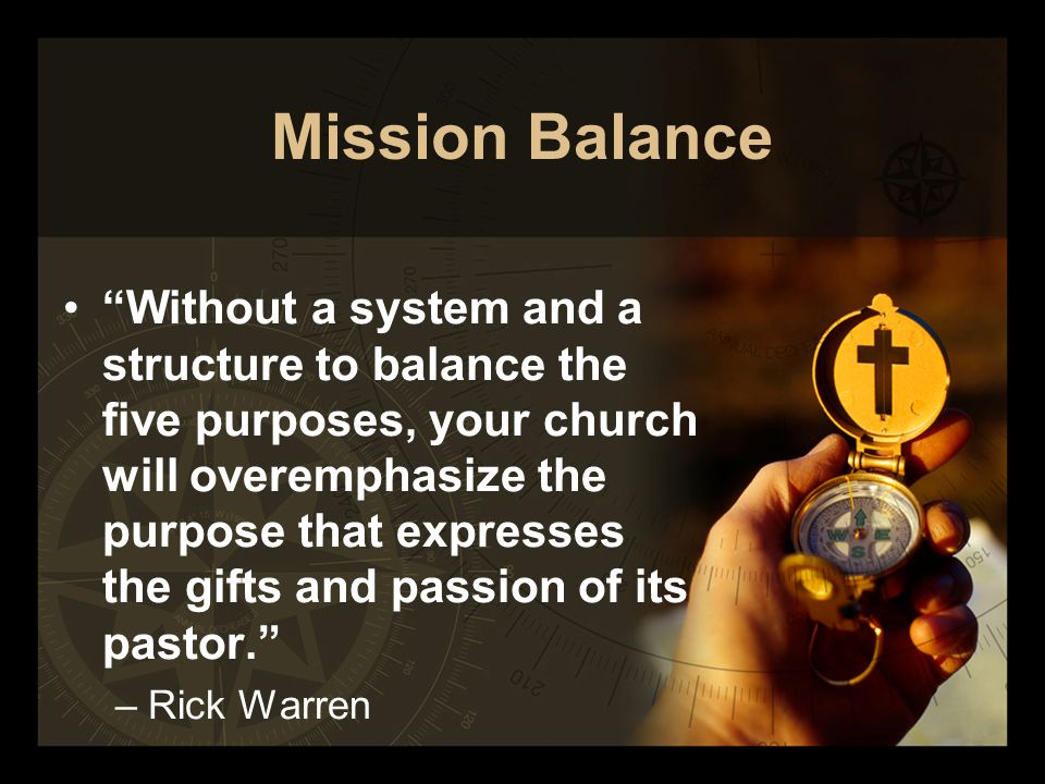 Mission Balance Without a system and a structure to balance the five purposes, your church will overemphasize the purpose that expresses the gifts and passion of its pastor. –Rick Warren