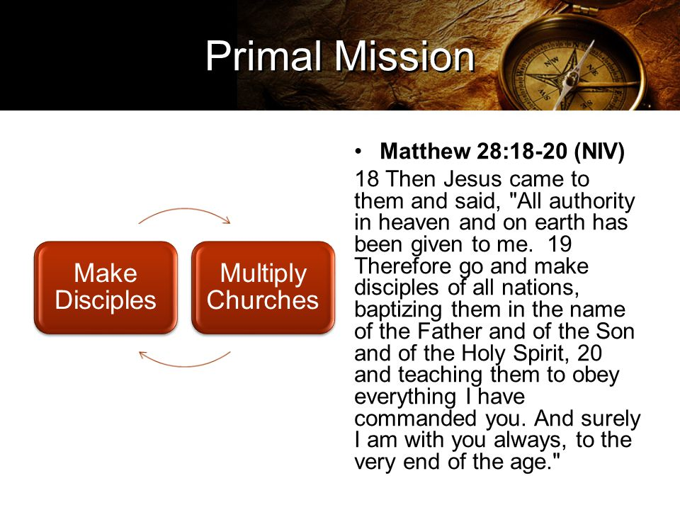 Primal Mission Make Disciples Multiply Churches Matthew 28:18-20 (NIV) 18 Then Jesus came to them and said, All authority in heaven and on earth has been given to me.