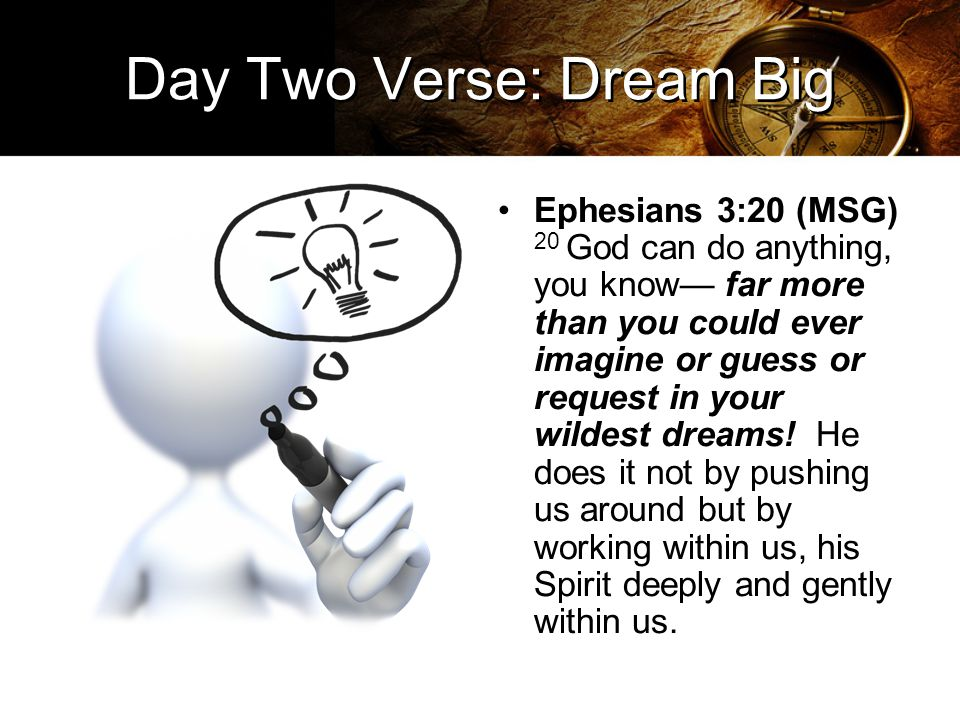 Day Two Verse: Dream Big Ephesians 3:20 (MSG) 20 God can do anything, you know— far more than you could ever imagine or guess or request in your wildest dreams.