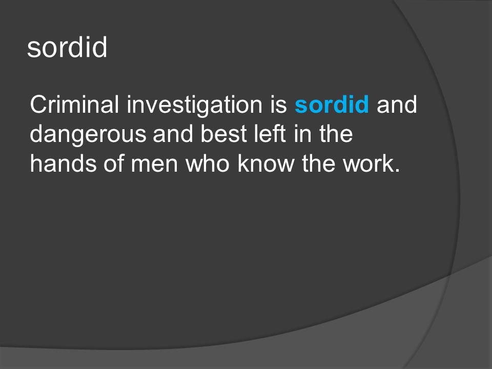 sordid Criminal investigation is sordid and dangerous and best left in the hands of men who know the work.