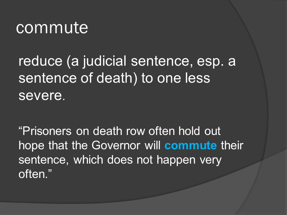 commute reduce (a judicial sentence, esp. a sentence of death) to one less severe.