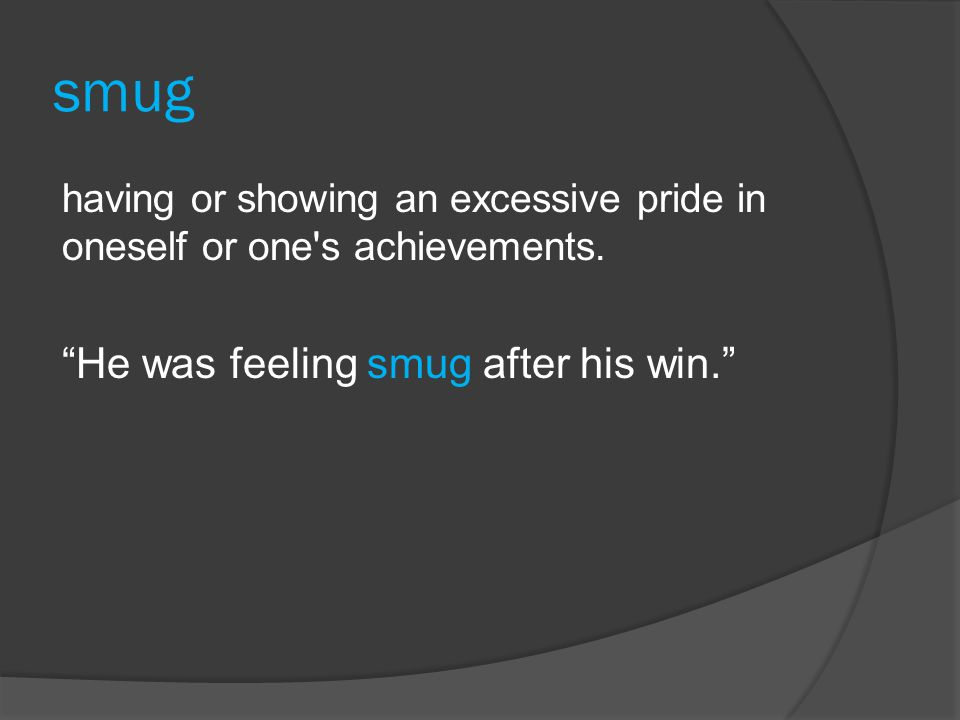 smug having or showing an excessive pride in oneself or one s achievements.
