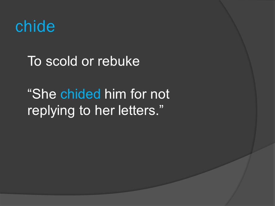 chide To scold or rebuke She chided him for not replying to her letters.