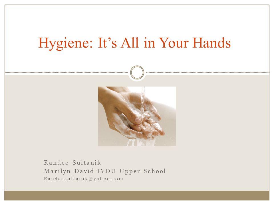 Randee Sultanik Marilyn David IVDU Upper School Randeesultanik@yahoo.com Hygiene: It's All in Your Hands