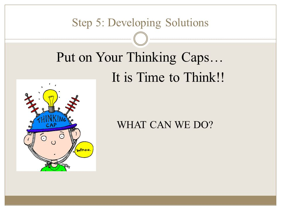 Step 5: Developing Solutions Put on Your Thinking Caps… It is Time to Think!! WHAT CAN WE DO