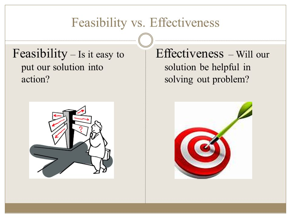 Feasibility vs. Effectiveness Feasibility – Is it easy to put our solution into action.