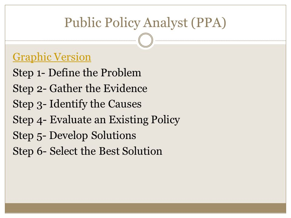 Public Policy Analyst (PPA) Graphic Version Step 1- Define the Problem Step 2- Gather the Evidence Step 3- Identify the Causes Step 4- Evaluate an Exi
