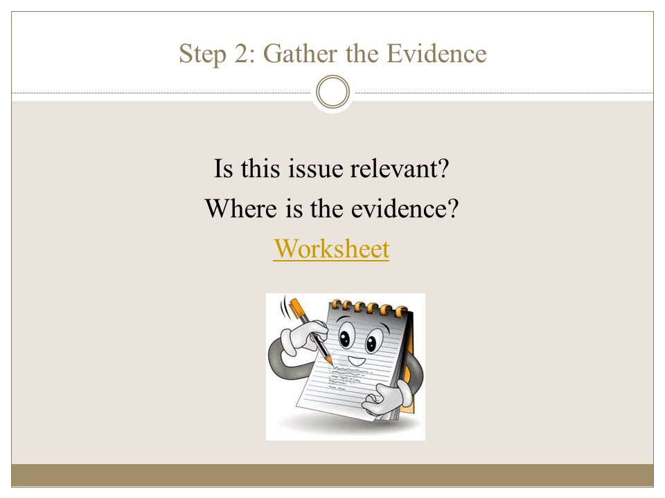 Step 2: Gather the Evidence Is this issue relevant? Where is the evidence? Worksheet