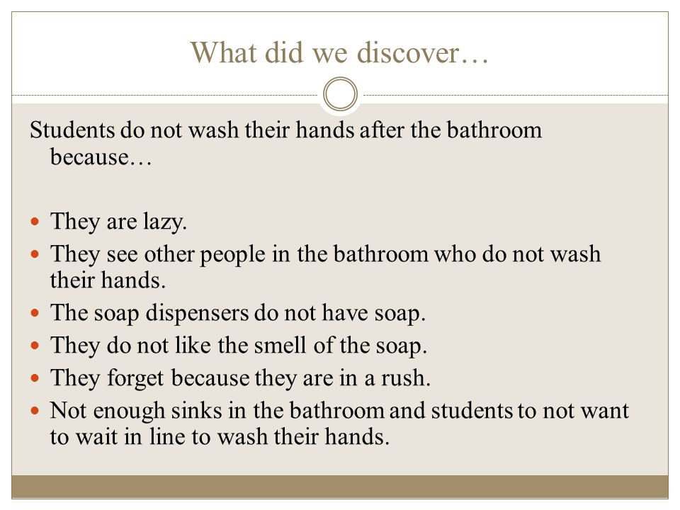 What did we discover… Students do not wash their hands after the bathroom because… They are lazy. They see other people in the bathroom who do not was