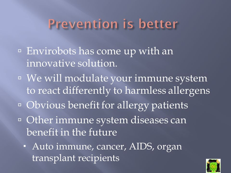  Envirobots has come up with an innovative solution.  We will modulate your immune system to react differently to harmless allergens  Obvious benef