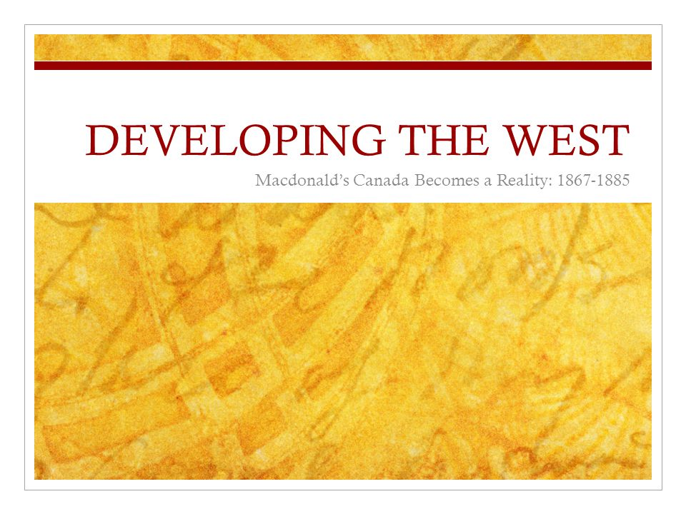 DEVELOPING THE WEST Macdonald's Canada Becomes a Reality: 1867-1885