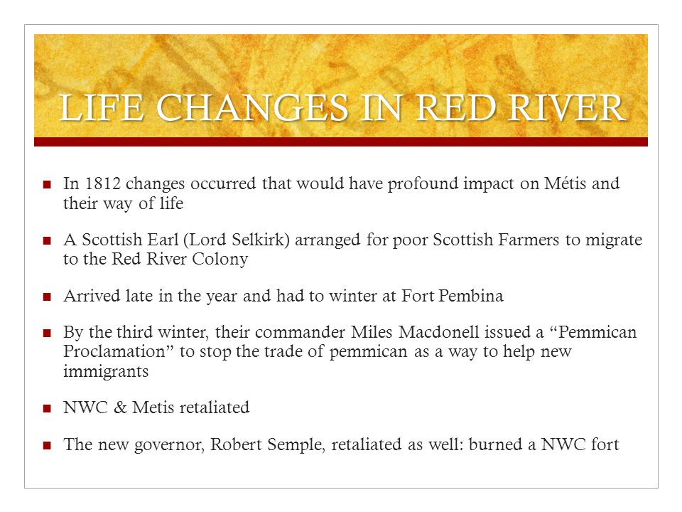 LIFE CHANGES IN RED RIVER In 1812 changes occurred that would have profound impact on Métis and their way of life A Scottish Earl (Lord Selkirk) arranged for poor Scottish Farmers to migrate to the Red River Colony Arrived late in the year and had to winter at Fort Pembina By the third winter, their commander Miles Macdonell issued a Pemmican Proclamation to stop the trade of pemmican as a way to help new immigrants NWC & Metis retaliated The new governor, Robert Semple, retaliated as well: burned a NWC fort