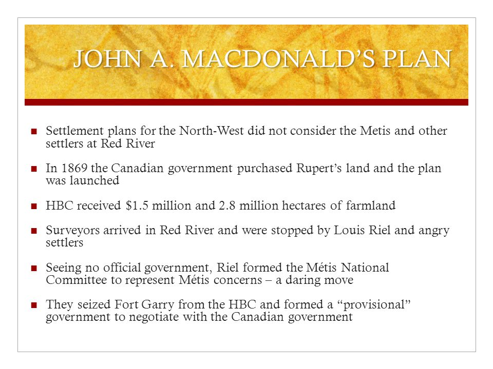 JOHN A. MACDONALD'S PLAN Settlement plans for the North-West did not consider the Metis and other settlers at Red River In 1869 the Canadian governmen