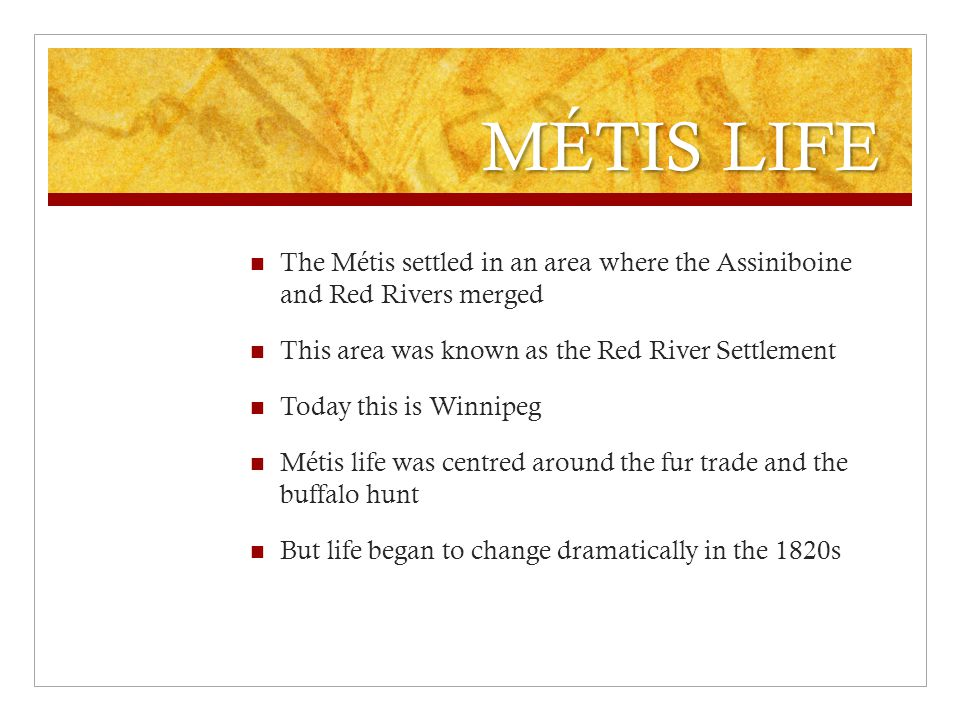 MÉTIS LIFE The Métis settled in an area where the Assiniboine and Red Rivers merged This area was known as the Red River Settlement Today this is Winnipeg Métis life was centred around the fur trade and the buffalo hunt But life began to change dramatically in the 1820s