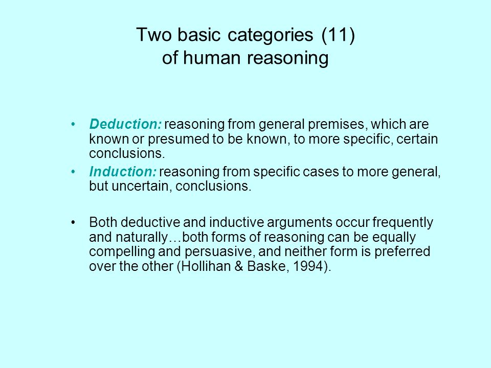 Two basic categories (11) of human reasoning Deduction: reasoning from general premises, which are known or presumed to be known, to more specific, ce