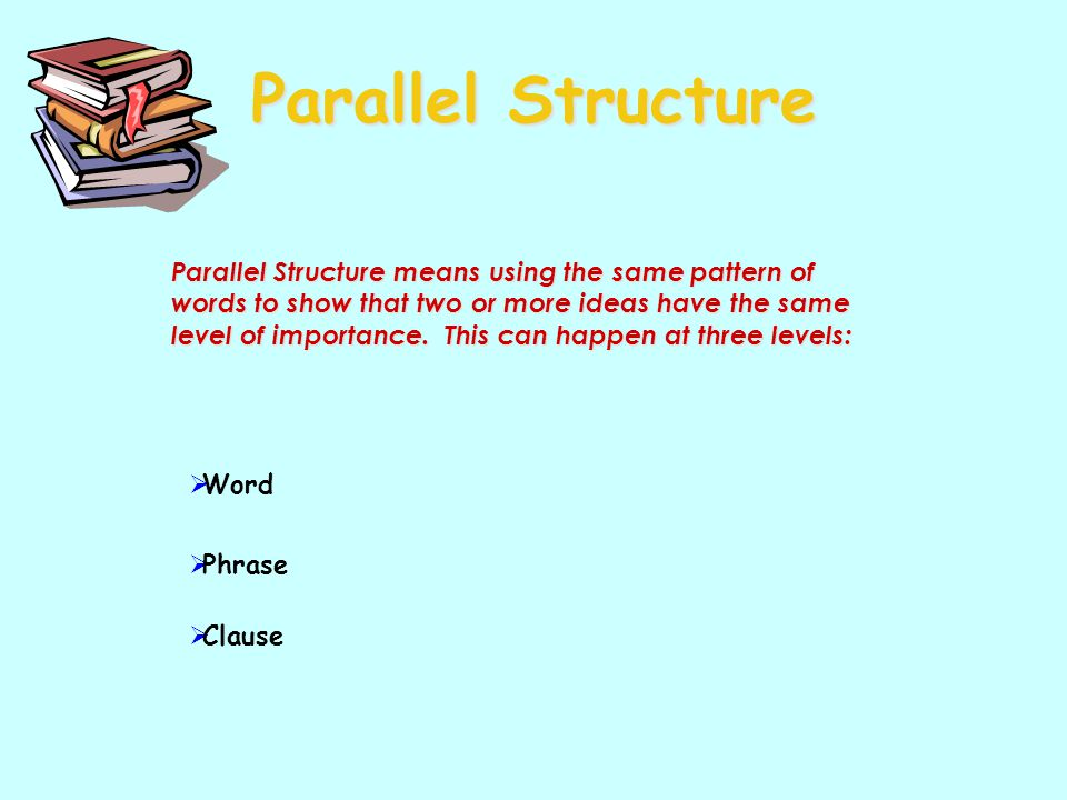 Parallel Structure Parallel Structure means using the same pattern of words to show that two or more ideas have the same level of importance. This can