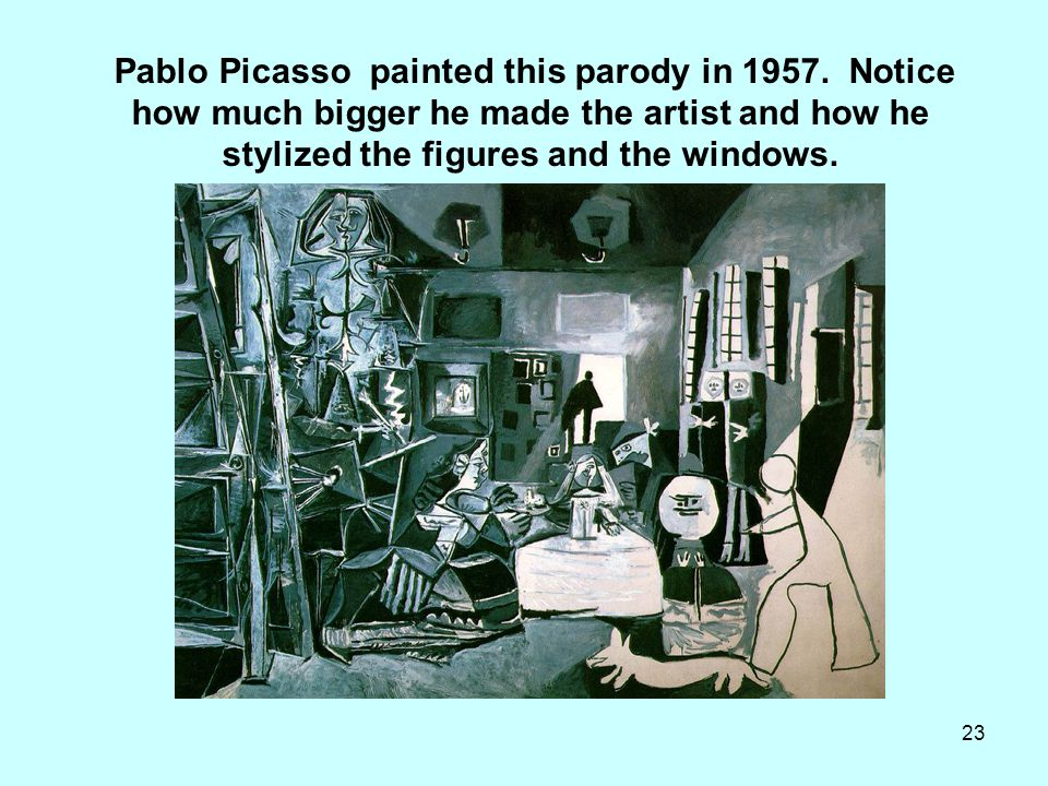 23 Pablo Picasso painted this parody in 1957. Notice how much bigger he made the artist and how he stylized the figures and the windows. __
