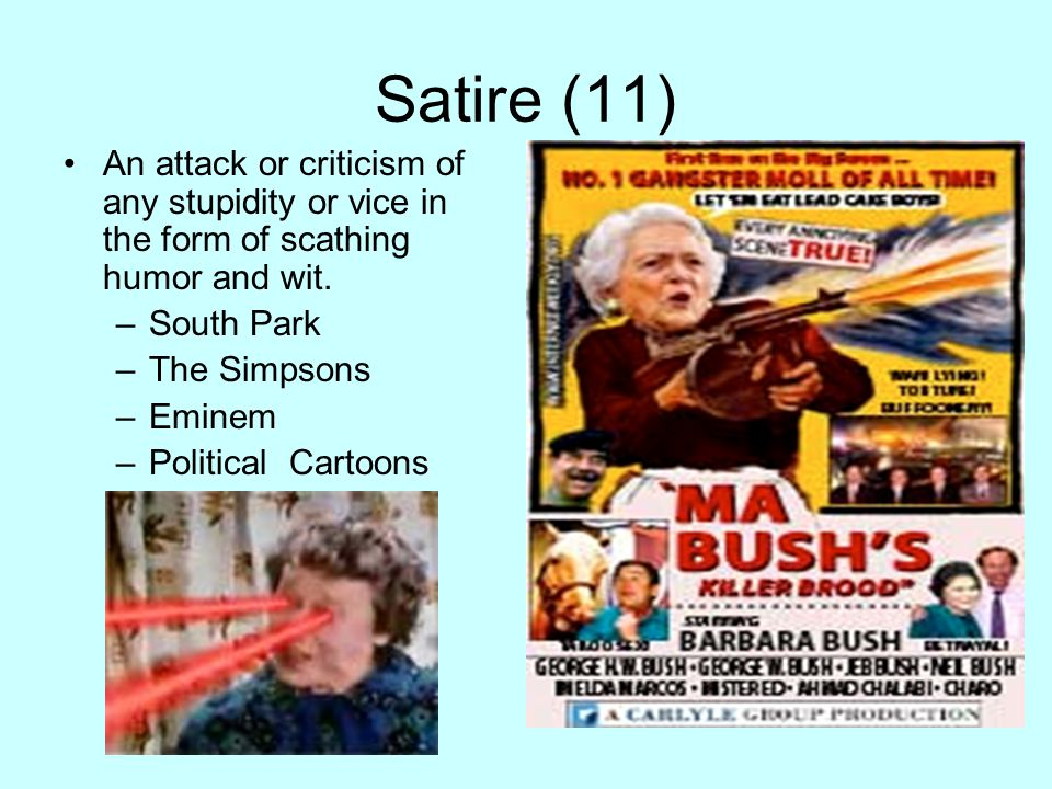 Satire (11) An attack or criticism of any stupidity or vice in the form of scathing humor and wit. –South Park –The Simpsons –Eminem –Political Cartoo