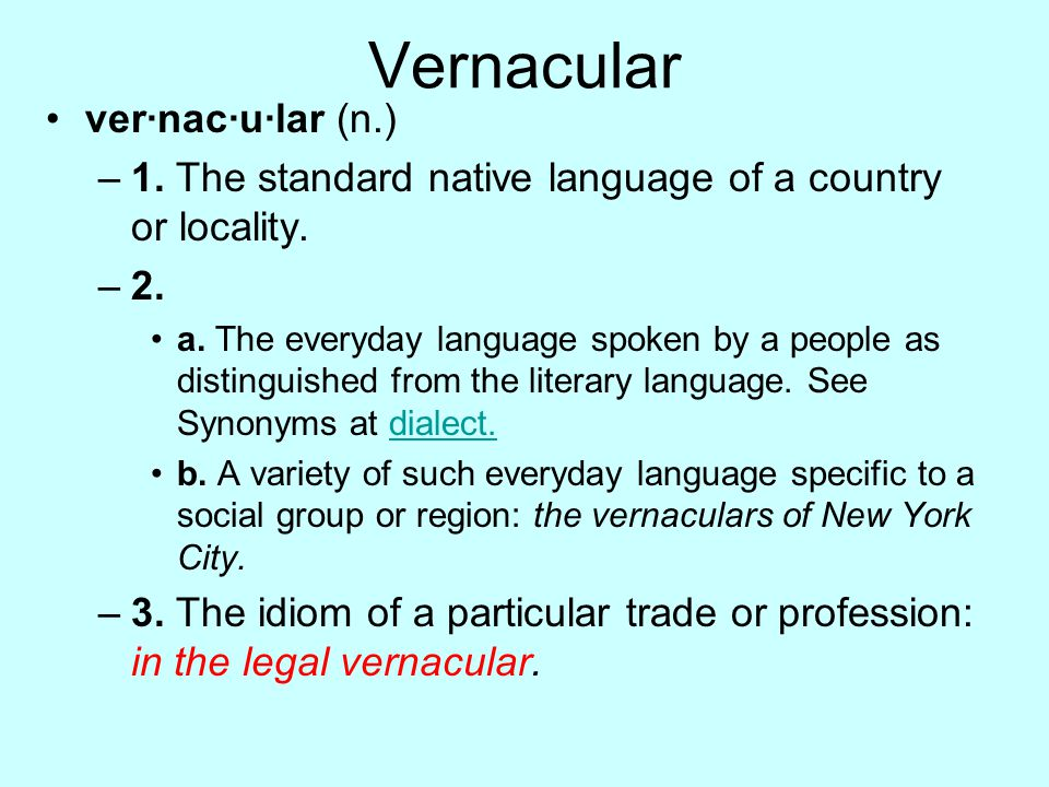 Vernacular ver·nac·u·lar (n.) –1. The standard native language of a country or locality. –2. a. The everyday language spoken by a people as distinguis
