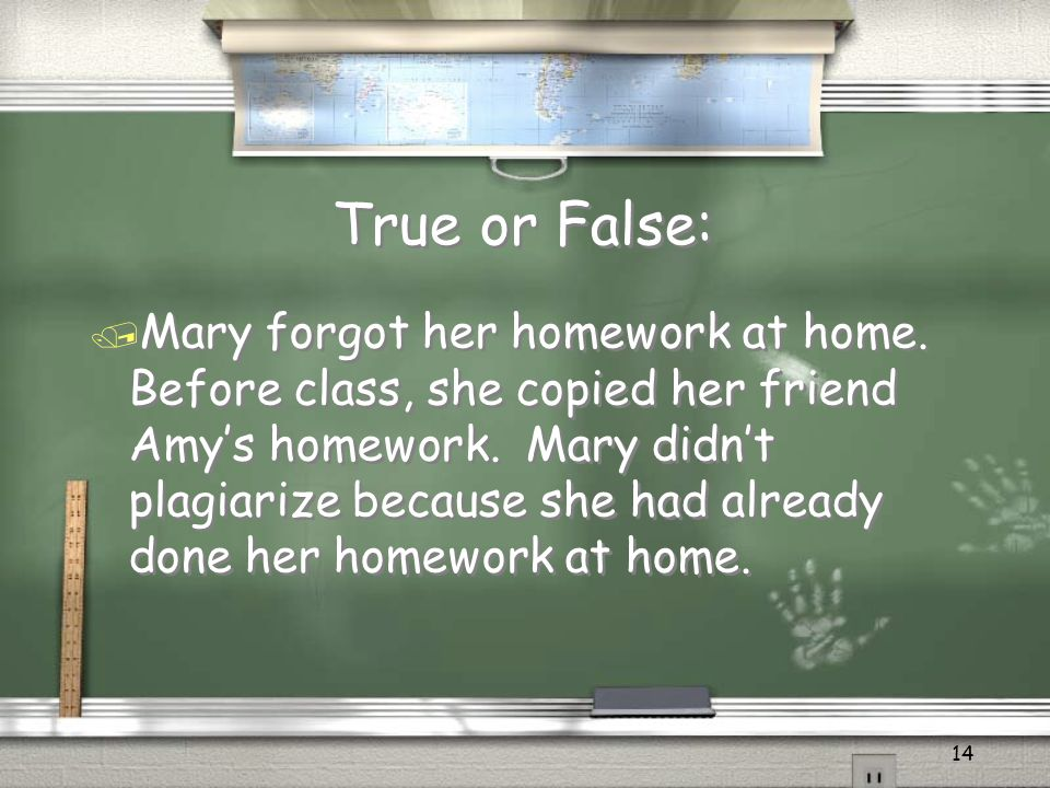 14 True or False: True or False: / Mary forgot her homework at home.