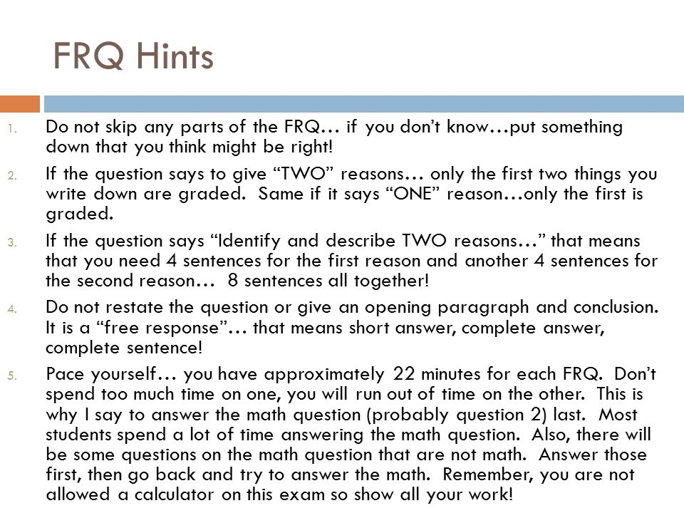 """FRQ Hints 1. Do not skip any parts of the FRQ… if you don't know…put something down that you think might be right! 2. If the question says to give """"TW"""