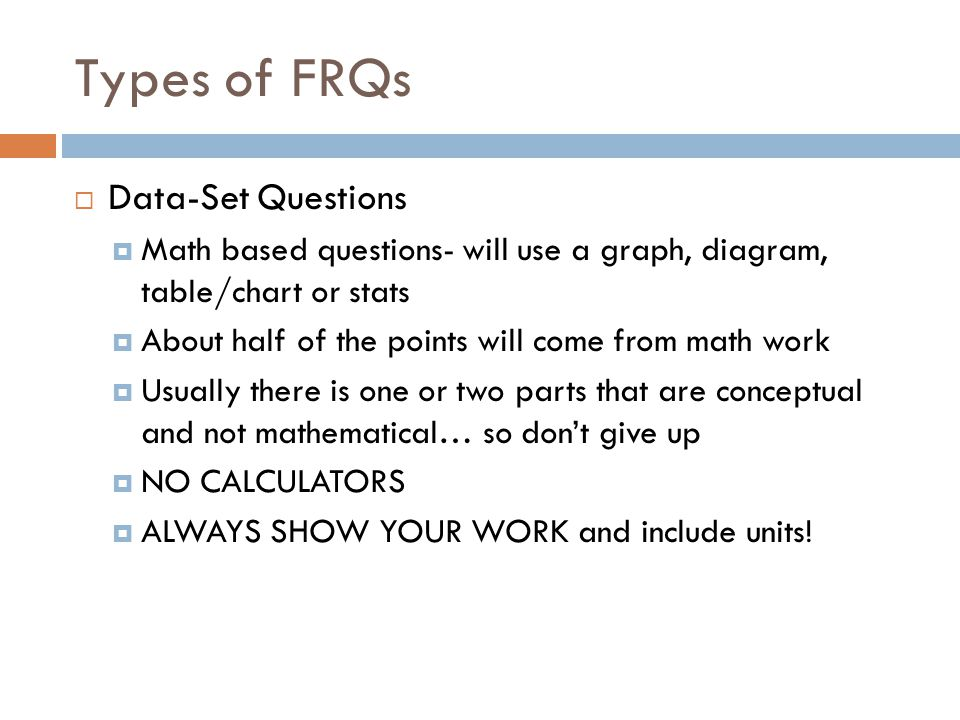 Types of FRQs  Data-Set Questions  Math based questions- will use a graph, diagram, table/chart or stats  About half of the points will come from m