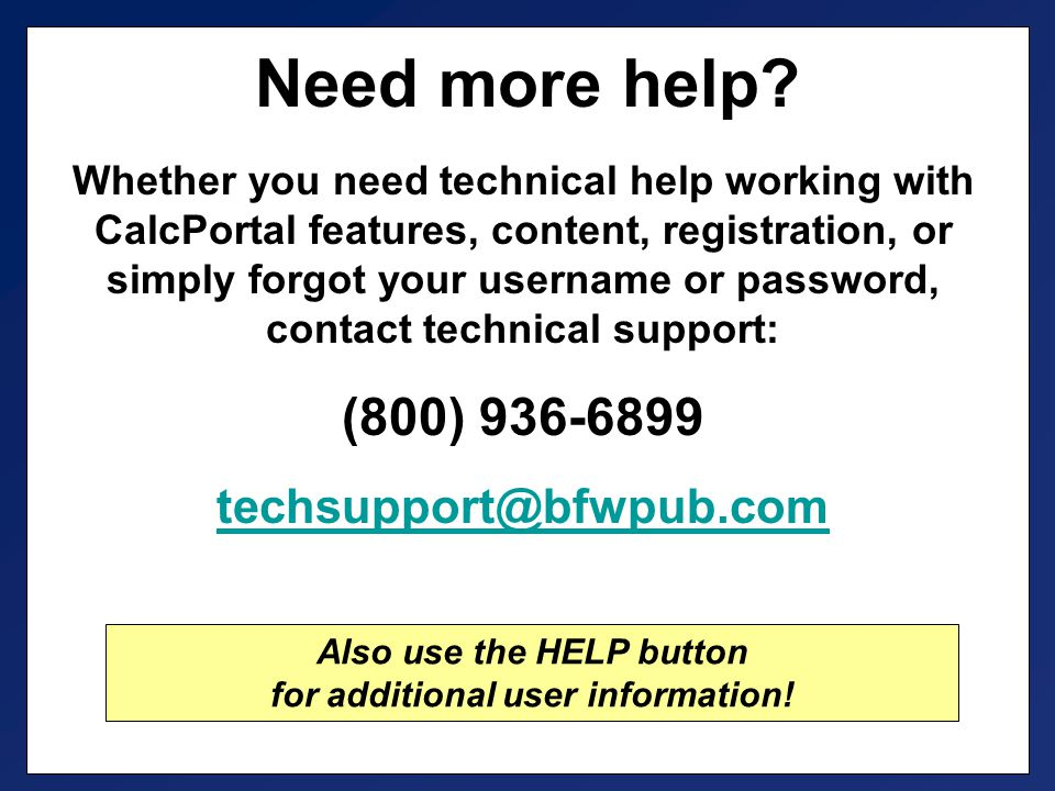 Whether you need technical help working with CalcPortal features, content, registration, or simply forgot your username or password, contact technical support: (800) 936-6899 techsupport@bfwpub.com Need more help.