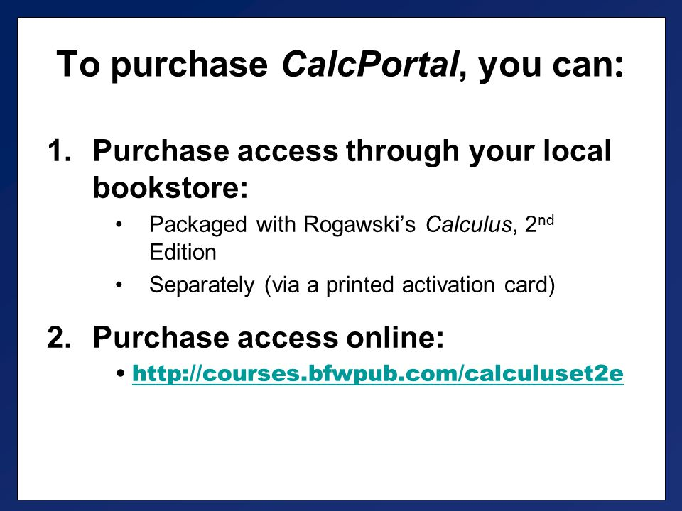 To purchase CalcPortal, you can : 1.Purchase access through your local bookstore: Packaged with Rogawski's Calculus, 2 nd Edition Separately (via a printed activation card) 2.Purchase access online: http://courses.bfwpub.com/calculuset2e