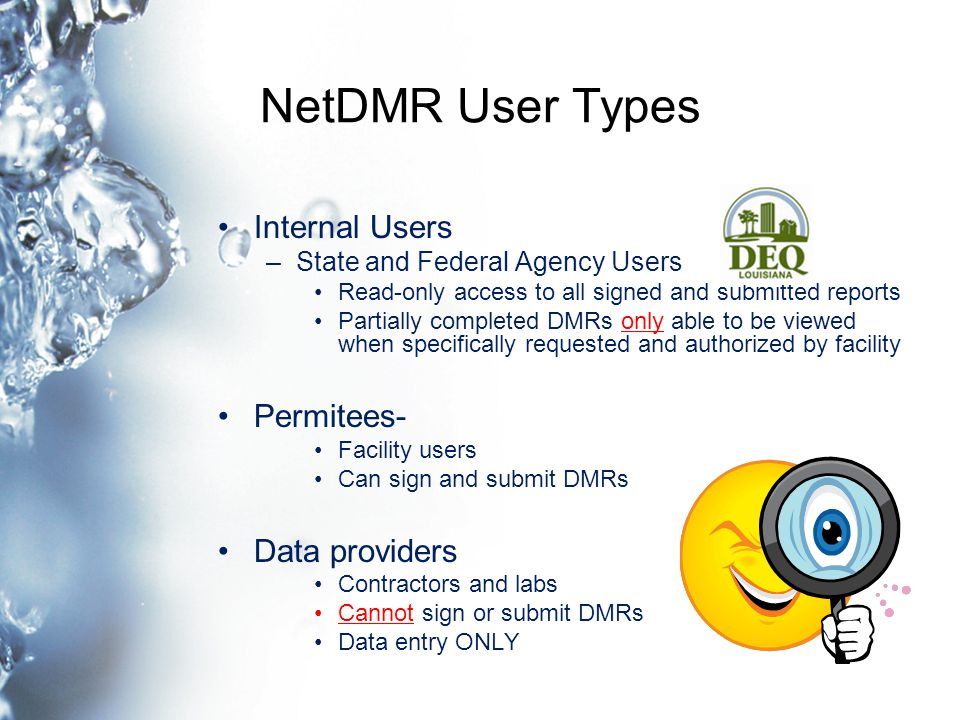 NetDMR User Types Internal Users –State and Federal Agency Users Read-only access to all signed and submitted reports Partially completed DMRs only able to be viewed when specifically requested and authorized by facility Permitees- Facility users Can sign and submit DMRs Data providers Contractors and labs Cannot sign or submit DMRs Data entry ONLY