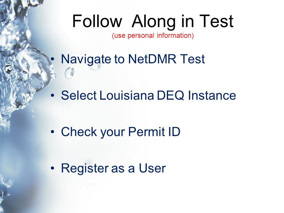 Follow Along in Test (use personal information) Navigate to NetDMR Test Select Louisiana DEQ Instance Check your Permit ID Register as a User
